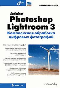 Adobe Photoshop Lightroom 3. Комплексная обработка цифровых фотографий. А. Сераков