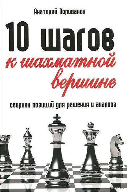 10 шагов к шахматной вершине. Сборник позиций для решения и анализа. Анатолий Поливанов