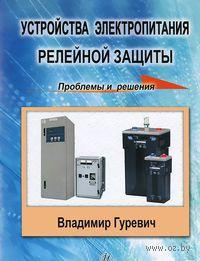 Устройства электропитания релейной защиты. Проблемы и решения. Владимир Гуревич