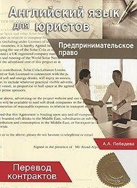 Английский язык для юристов. Предпринимательское право. Перевод контрактов. Анна Лебедева