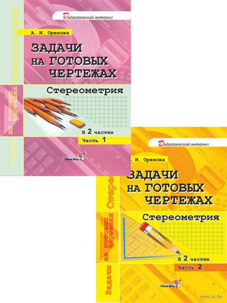 Задачи на готовых чертежах. Стереометрия. Часть 1. А. Орехова