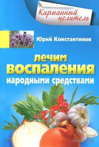 Лечим воспаления народными средствами. Юрий Константинов