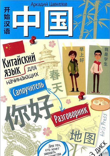 Китайский язык для начинающих. Самоучитель. Разговорник (+ CD). Аркадий Цавкелов