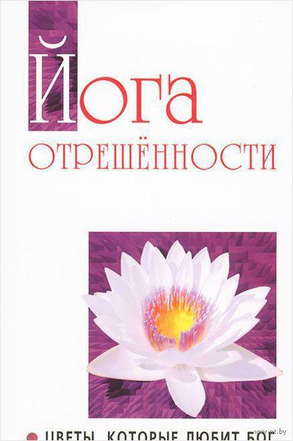 Йога отрешенности. Цветы, которые любит Бог. Сатья Саи  Баба