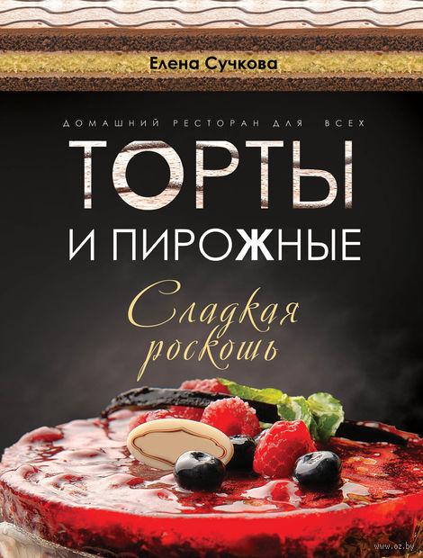 Торты и пирожные - сладкая роскошь. Елена Сучкова
