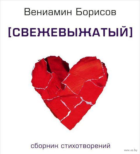 Свежевыжатый. Сборник стихотворений. Вениамин Борисов