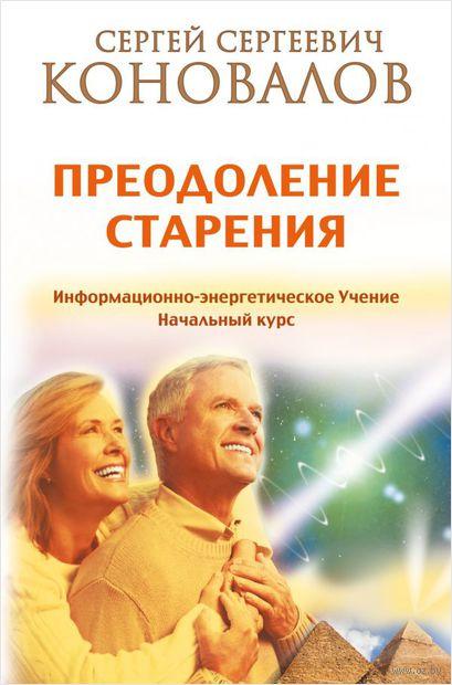Преодоление старения. Информационно-энергетическое учение. Начальный курс — фото, картинка