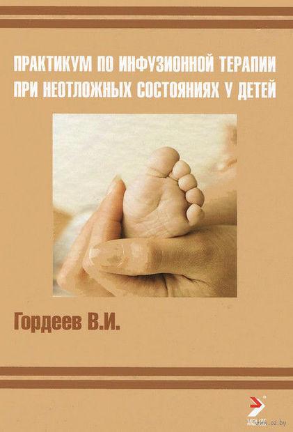Практикум по инфузионной терапии при неотложных состояниях у детей. Владимир Гордеев