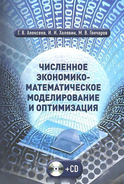 Численное экономико-математическое моделирование и оптимизация (+ СD). Геннадий Алексеев, Иван Холявин, Максим Гончаров