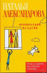 Трое в лифте, не считая собаки (м). Наталья Александрова