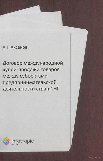 Договор международной купли-продажи товаров между субъектами предпринимательской деятельности стран СНГ. Алексей Аксенов
