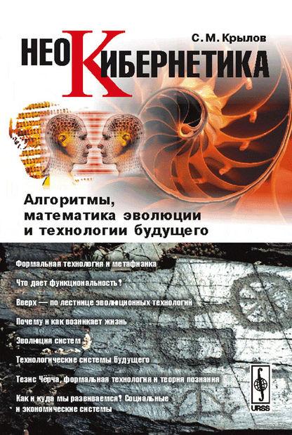 Неокибернетика. Алгоритмы, математика эволюции и технологии будущего. Сергей  Крылов