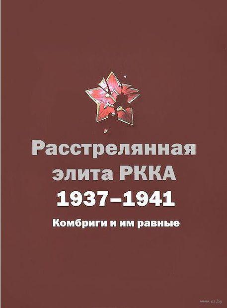 Расстрелянная элита РККА. 1937-1941. Комбриги и им равные. Н. Черушев