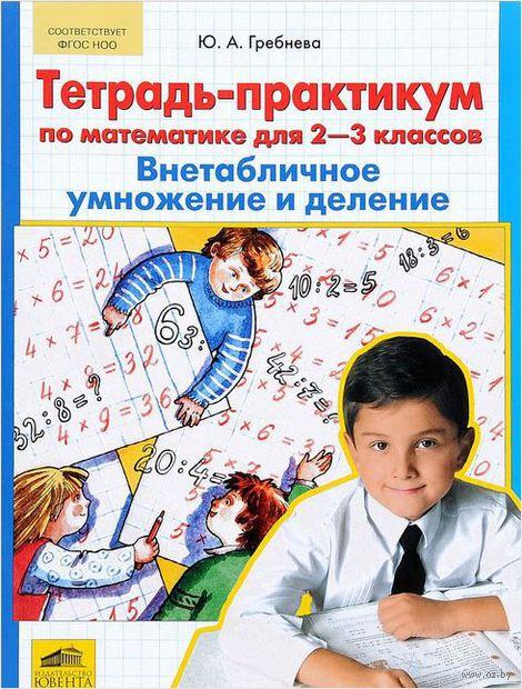 Тетрадь-практикум по математике для 2-3 классов. Внетабличное умножение и деление. Юлия Гребнева