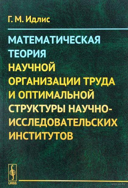 Математическая теория научной организации труда и оптимальной структуры научно-исследовательских институтов. Григорий  Идлис