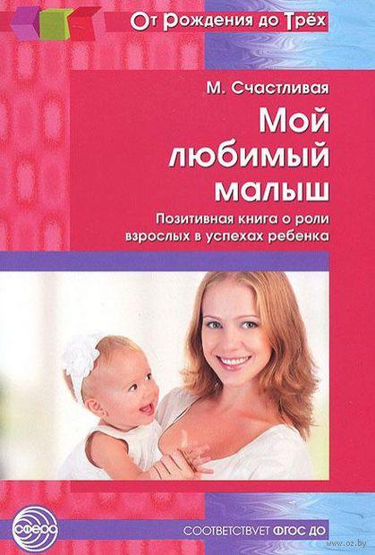 Мой любимый малыш. Позитивная книга о роли взрослых в успехах ребенка. М. Счастливая