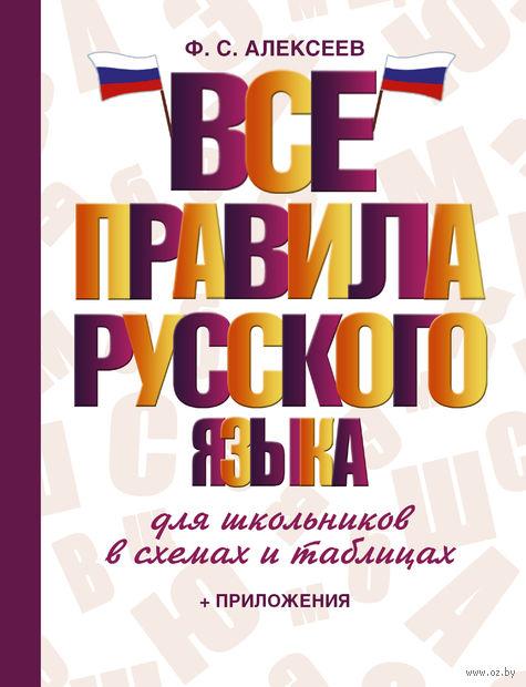 Все правила русского языка для школьников в схемах и таблицах. Филипп Алексеев