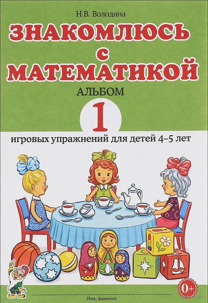 Знакомлюсь с математикой. Альбом 1 игровых упражнений для детей 4-5 лет — фото, картинка