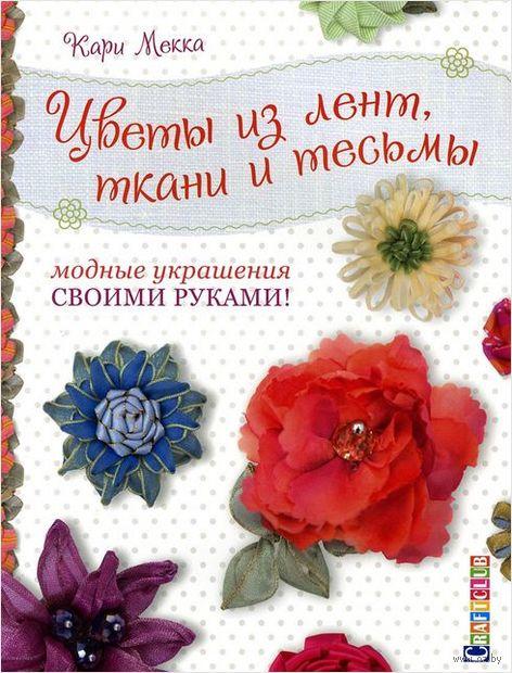 Цветы из лент, ткани и тесьмы. Модные украшения своими руками. Кари Мекка
