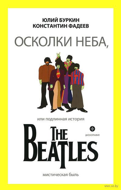 Осколки неба, или Подлинная история The Beatles. Юлий Буркин, Константин Фадеев