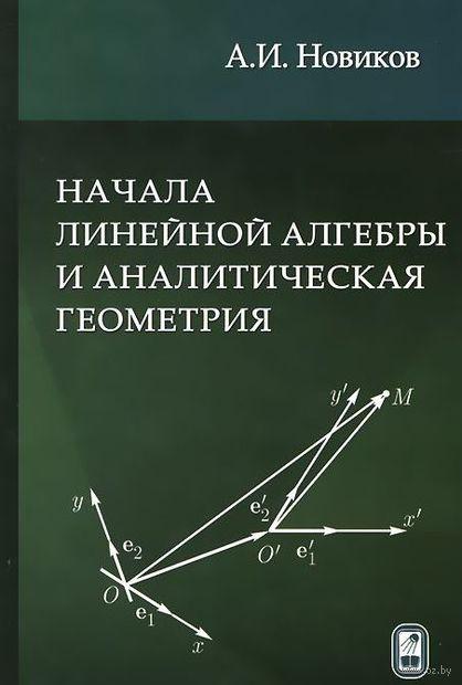 Начала линейной алгебры и аналитическая геометрия. Анатолий Новиков