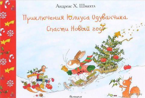Приключения Юлиуса Одуванчика. Спасти Новый год. Андреас Х. Шмахтл
