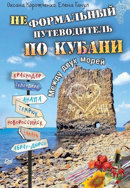 Неформальный путеводитель по Кубани. Между двух морей. Елена Ганул, Оксана Коротченко