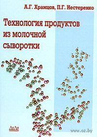 Технология продуктов из молочной сыворотки. Андрей Храмцов, Павел Нестеренко