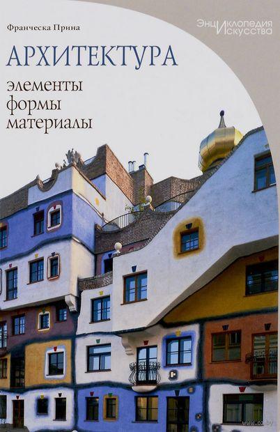 Архитектура. Элементы, формы, материалы. Франческа Прина