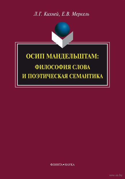 Осип Мандельштам. Философия слова и поэтическая семантика. Е. Меркель, Л. Кихней