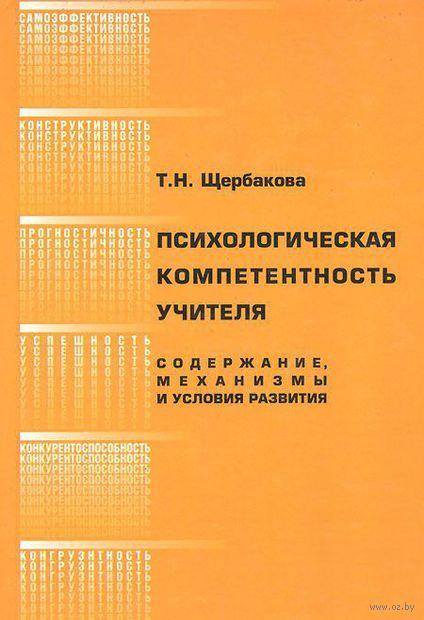 Психологическая компетентность учителя. Содержание, механизмы и условия развития. Татьяна Щербакова