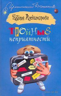 Тройные неприятности. Наталья Александрова