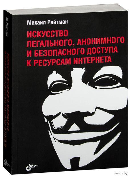 Искусство легального, анонимного и безопасного доступа к ресурсам Интернета. Михаил Райтман