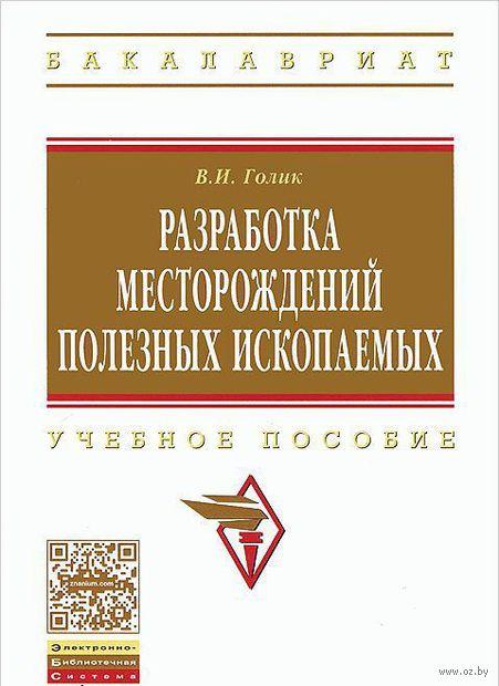 Разработка месторождений полезных ископаемых. Учебное пособие. В. Голик