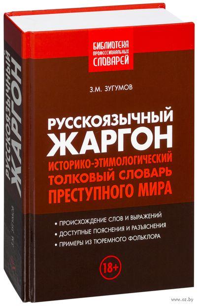 Русскоязычный жаргон. Историко-этимологический, толковый словарь преступного мира. Заур Зугумов