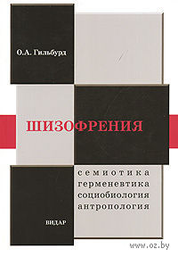 Шизофрения. Семиотика, герменевтика, социобиология, антропология. Олег Гильбурд
