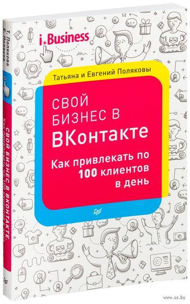 Свой бизнес в ВКонтакте. Как привлекать по 100 клиентов в день. Т. Полякова, Е. Поляков