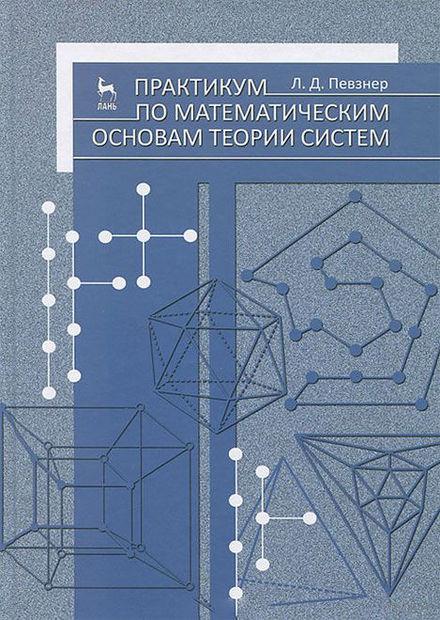 Практикум по математическим основам теории систем. Леонид Певзнер