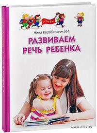 Развиваем речь ребенка. Для детей от 1 до 3 лет. Нина Корабельникова