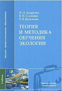 Теория и методика обучения экологии. Т. Васильева, Валерий Соломин, Н. Андреева