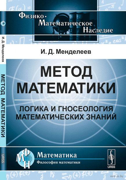 Метод математики. Логика и гносеология математических знаний. Иван  Менделеев