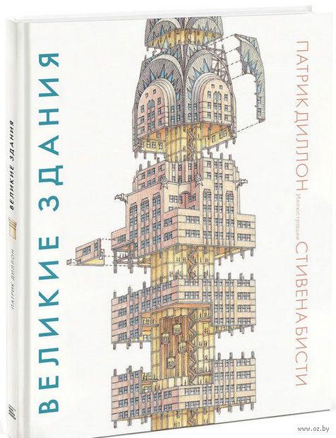 Великие здания. Мировая архитектура в разрезе. От египетских пирамид до Центра Помпиду. Патрик Диллон, Стивен Бисти