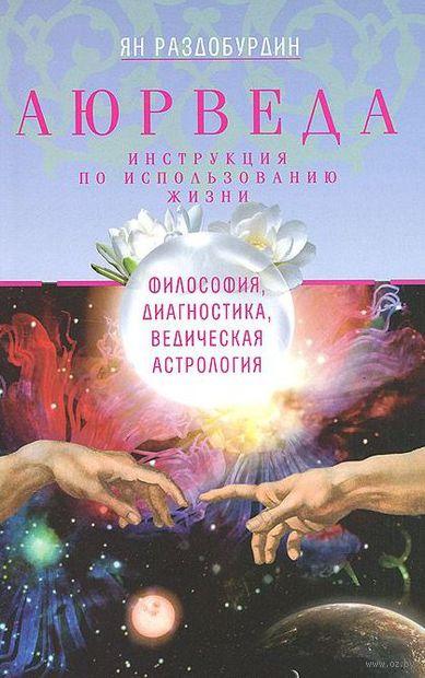 Аюрведа. Философия, диагностика, Ведическая астрология. Ян Раздобурдин