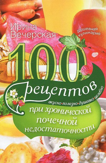 100 рецептов при хронической почечной недостаточности. Ирина Вечерская