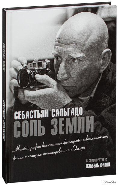 Соль земли. Автобиография одного из величайших фотографов современности. Себастьян Сальгадо