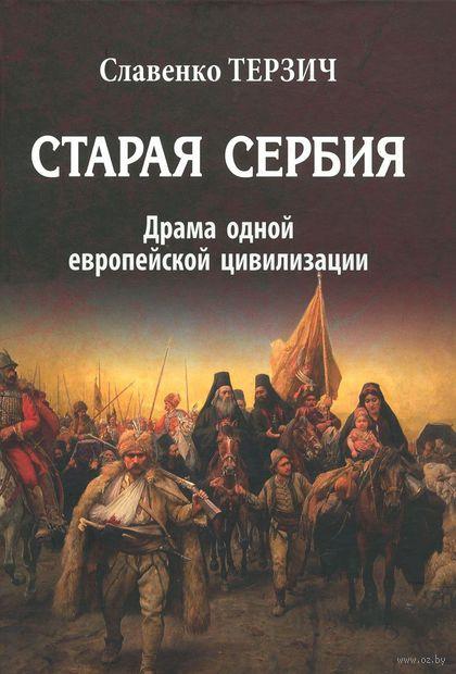 Старая Сербия. Драма одной европейской цивилизации. Славенко Терзич