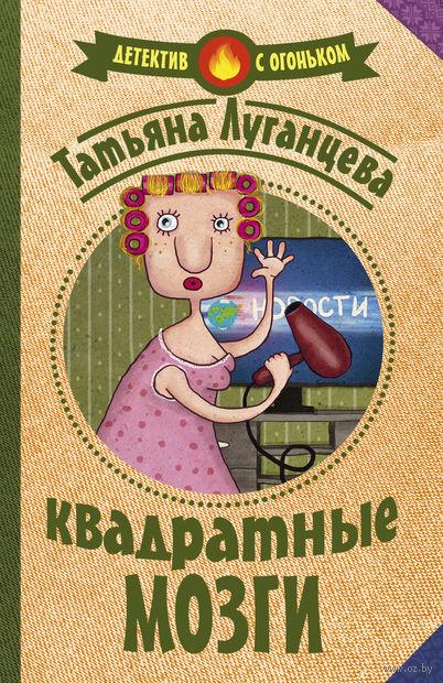 Квадратные мозги (м). Татьяна Луганцева