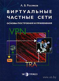 Виртуальные частные сети. Основы построения и применения. А. Росляков