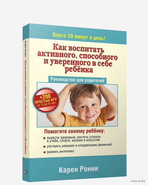 Как воспитать активного, способного и уверенного в себе ребенка. Карен Ронни
