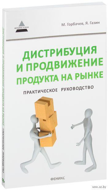 Дистрибуция и продвижение продукта на рынке. Практическое руководство. Ярослав Газин, Максим Горбачев